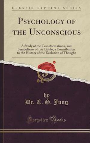 Bog, hardback Psychology of the Unconscious: A Study of the Transformations, and Symbolisms of the Libido, a Contribution to the History of the Evolution of Thought af Dr. C. G. Jung