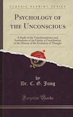 Psychology of the Unconscious: A Study of the Transformations, and Symbolisms of the Libido, a Contribution to the History of the Evolution of Thought af Dr. C. G. Jung