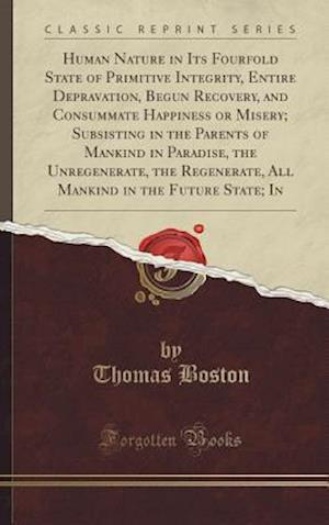 Bog, hardback Human Nature in Its Fourfold State of Primitive Integrity, Entire Depravation, Begun Recovery, and Consummate Happiness or Misery; Subsisting in the P af Thomas Boston