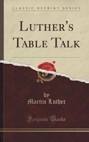 Bog, hardback Luther's Table Talk (Classic Reprint) af Martin Luther