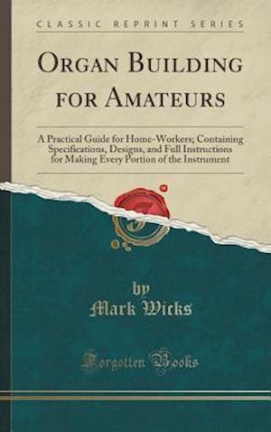 Organ Building for Amateurs: A Practical Guide for Home-Workers; Containing Specifications, Designs, and Full Instructions for Making Every Portion of