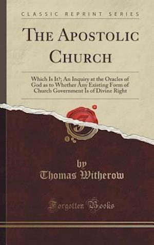 Bog, hardback The Apostolic Church: Which Is It?; An Inquiry at the Oracles of God as to Whether Any Existing Form of Church Government Is of Divine Right (Classic af Thomas Witherow