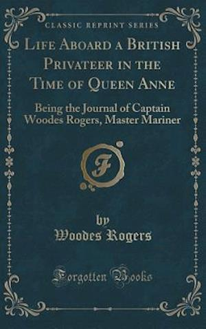 Bog, hardback Life Aboard a British Privateer in the Time of Queen Anne: Being the Journal of Captain Woodes Rogers, Master Mariner (Classic Reprint) af Woodes Rogers