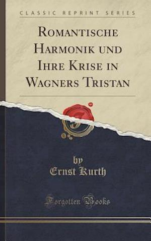 Bog, hardback Romantische Harmonik Und Ihre Krise in Wagners Tristan (Classic Reprint) af Ernst Kurth