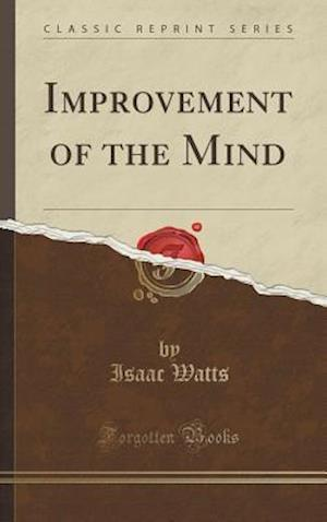 Bog, hardback Improvement of the Mind (Classic Reprint) af Isaac Watts