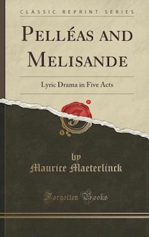 Bog, hardback Pelléas and Melisande: Lyric Drama in Five Acts (Classic Reprint) af Maurice Maeterlinck