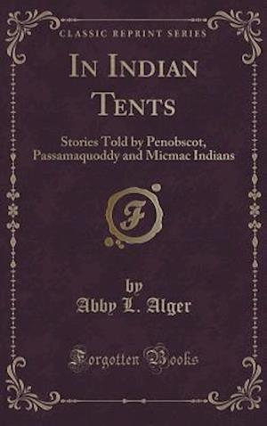 Bog, hardback In Indian Tents: Stories Told by Penobscot, Passamaquoddy and Micmac Indians (Classic Reprint) af Abby L. Alger