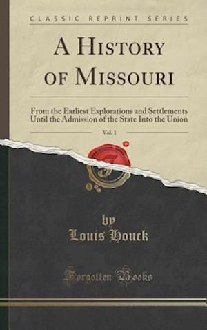 Bog, hardback A History of Missouri, Vol. 1: From the Earliest Explorations and Settlements Until the Admission of the State Into the Union (Classic Reprint) af Louis Houck