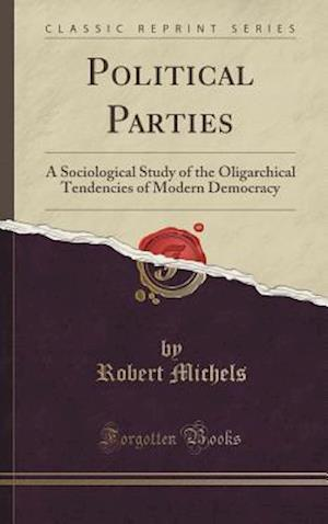 Bog, hardback Political Parties: A Sociological Study of the Oligarchical Tendencies of Modern Democracy (Classic Reprint) af Robert Michels