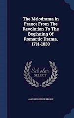 The Melodrama In France From The Revolution To The Beginning Of Romantic Drama, 1791-1830