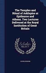 The Temples and Ritual of Asklepios at Epidauros and Athens. Two Lectures Delivered at the Royal Institution of Great Britain