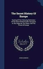 The Secret History Of Europe: Treating Of The Following Particulars: Of The Duke Of Monmouth's Reception At The Hague By The States, And The Prince Of