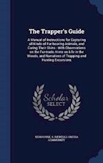 The Trapper's Guide: A Manual of Instructions for Capturing all Kinds of Fur-bearing Animals, and Curing Their Skins : With Observations on the Fur-tr af S Newhouse, Oneida Community