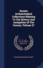 Sussex Archaeological Collections Relating To The History And Antiquities Of The County, Volume 27