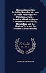 Mexican Linguistics Including Nauatl or Mexican in Aryan Phonology, the Primitive Aryans of America, a Mexican-Aryan Comparative Vocabulary, Morpholog