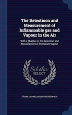 The Detectioon and Measurement of Inflammable gas and Vapour in the Air: With a Chapter on the Detection and Measurement of Petroleum Vapour