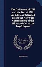 The Ordinance of 1787 and the War of 1861. An Address Delivered Before the New York Commandery of the Military Order of the Loyal Legion