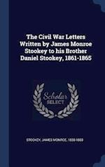 The Civil War Letters Written by James Monroe Stookey to his Brother Daniel Stookey, 1861-1865 af James Monroe Stookey