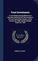 Trust Investments: An Annotated and Classified List of Securities Authorised for the Investment of Trust Funds Under Section I of the Trustee Act, 189