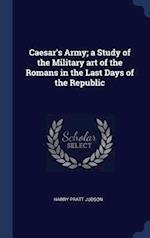 Caesar's Army; a Study of the Military art of the Romans in the Last Days of the Republic