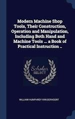 Modern Machine Shop Tools, Their Construction, Operation and Manipulation, Including Both Hand and Machine Tools ... a Book of Practical Instruction .