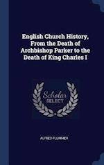 English Church History, From the Death of Archbishop Parker to the Death of King Charles I