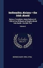 Imtheachta Æniasa = the Irish Æneid: Being a Translation, Made Before A.D. 1400, of the XII Books of Vergil's Æneid Into Gaelic : the Irish Text; Volu