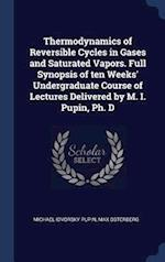 Thermodynamics of Reversible Cycles in Gases and Saturated Vapors. Full Synopsis of ten Weeks' Undergraduate Course of Lectures Delivered by M. I. Pup