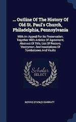 ... Outline Of The History Of Old St. Paul's Church, Philadelphia, Pennsylvania: With An Appeal For Its Preservation, Together With Articles Of Agreem