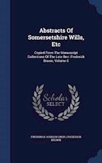Abstracts Of Somersetshire Wills, Etc: Copied From The Manuscript Collections Of The Late Rev. Frederick Brown, Volume 6