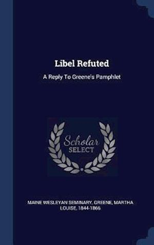 Libel Refuted: A Reply To Greene's Pamphlet
