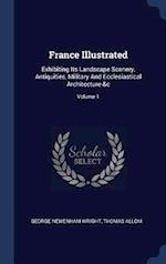 France Illustrated: Exhibiting Its Landscape Scenery, Antiquities, Military And Ecclesiastical Architecture &c; Volume 1