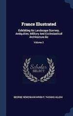 France Illustrated: Exhibiting Its Landscape Scenery, Antiquities, Military And Ecclesiastical Architecture &c; Volume 2