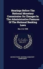 Hearings Before The National Monetary Commission On Changes In The Administrative Features Of The National Banking Laws: Dec. 2-3, 1908