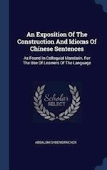 An Exposition Of The Construction And Idioms Of Chinese Sentences: As Found In Colloquial Mandarin. For The Use Of Learners Of The Language