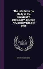 The Life Sexual; a Study of the Philosophy, Physiology, Science, Art, and Hygiene of Love af Edgar Charles Beall