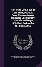 The Cape Catalogue of 1159 Stars, Deduced From Observations at the Royal Observatory, Cape of Good Hope, 1856-1861, Reduced to the Epoch 1860