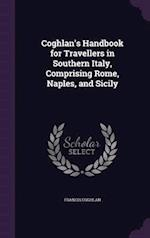 Coghlan's Handbook for Travellers in Southern Italy, Comprising Rome, Naples, and Sicily af Francis Coghlan
