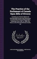 The Practice of the Parliament of Canada Upon Bills of Divorce: Including an Historical Sketch of Parliamentary Divorce and Summaries of all the Bills