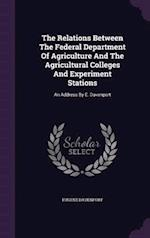 The Relations Between The Federal Department Of Agriculture And The Agricultural Colleges And Experiment Stations: An Address By E. Davenport