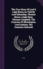 The True Story Of Lord & Lady Byron As Told By Lord Macaulay, Thomas Moore, Leigh Hunt, Thomas Campbell, The Countess Of Blessington, Lord Lindsay, Th