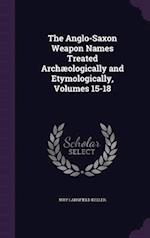 The Anglo-Saxon Weapon Names Treated Archæologically and Etymologically, Volumes 15-18
