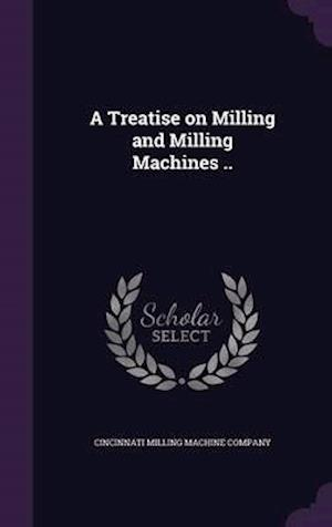 A Treatise on Milling and Milling Machines ..