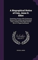 A Biographical Notice of Com. Jesse D. Elliot: Containing a Review of the Controversy Between Him and the Late Commodore Perry; a History of the Figur
