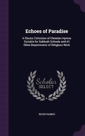 Echoes of Paradise: A Choice Collection of Christian Hymns Suitable for Sabbath Schools and All Other Departments of Religious Work