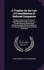 A Treatise On the Law of Consolidation of Railroad Companies: Being an Argument in the Case of Julius Wadsworth of New York, Et Al., Versus Chicago & af Elliott Anthony, Julius Wadsworth