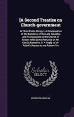 [A Second Treatise on Church-government: In Three Parts: Being, I. A Continuation of the Narrative of the Late Troubles and Transactions In the Church