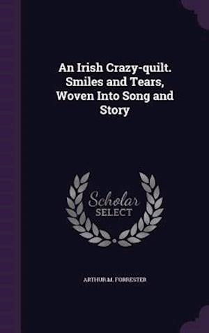 An Irish Crazy-quilt. Smiles and Tears, Woven Into Song and Story