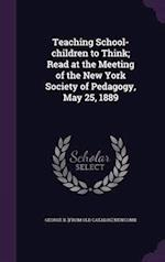 Teaching School-children to Think; Read at the Meeting of the New York Society of Pedagogy, May 25, 1889 af George B. Newcomb