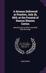 A Sermon Delivered at Pomfret, July 18, 1819, at the Funeral of Deacon Simeon Cotton: Who Died July 16, 1819, in the 80Th Year of His Age